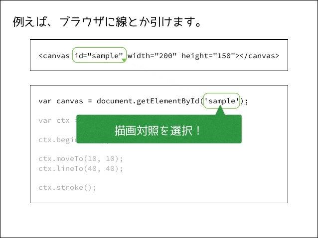 """例えば、ブラウザに線とか引けます。 ! <canvas id=""""sample"""" width=""""200"""" height=""""150""""></canvas>  ! var canvas = document.getElementById('sample..."""