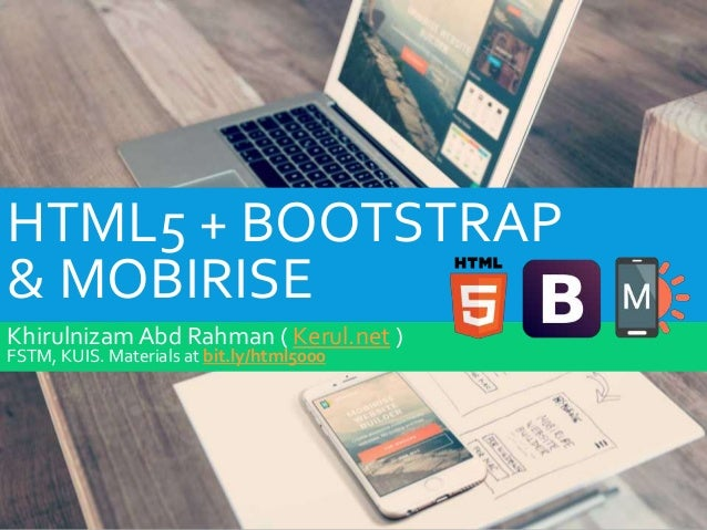 HTML5 + BOOTSTRAP & MOBIRISE Khirulnizam Abd Rahman ( Kerul.net ) FSTM, KUIS. Materials at bit.ly/html5000