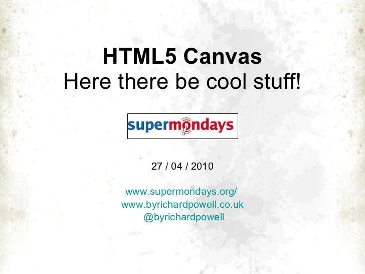 HTML5 Canvas Here there be cool stuff! 27 / 04 / 2010 www.supermondays.org /   www.byrichardpowell.co.uk @ byrichardpowell