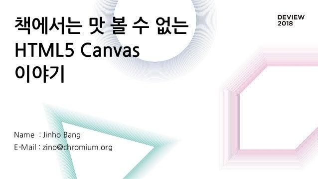 책에서는 맛 볼 수 없는 HTML5 Canvas 이야기 Name : Jinho Bang E-Mail : zino@chromium.org