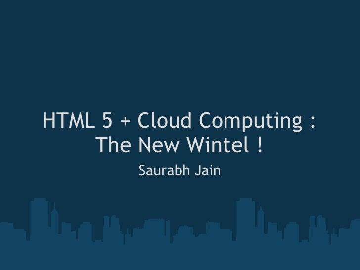 HTML 5 + Cloud Computing : The New Wintel ! Saurabh Jain