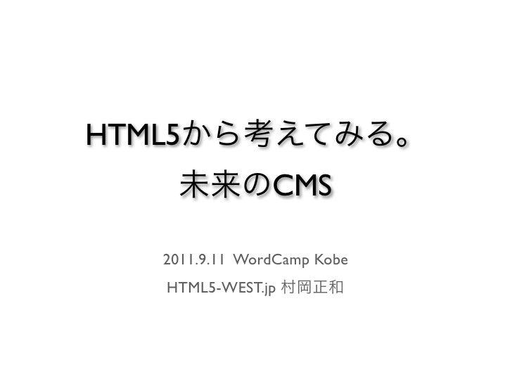 HTML5から考えてみる。    未来のCMS  2011.9.11 WordCamp Kobe   HTML5-WEST.jp 村岡正和