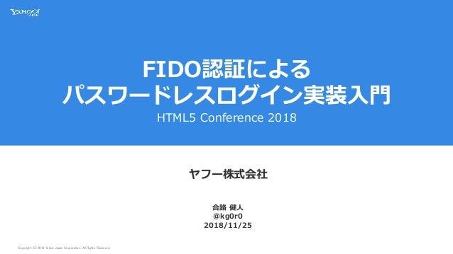 Copyright (C) 2018 Yahoo Japan Corporation. All Rights Reserved. FIDO認証による パスワードレスログイン実装入門 HTML5 Conference 2018 ヤフー株式会社 2...