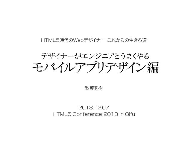 HTML5時代のWebデザイナー これからの生きる道  デザイ ナーがエンジニア ま やる とう く  モバイ ルアプ デザ ン編 リ イ 秋葉秀樹  2013.12.07 HTML5 Conference 2013 in Gifu