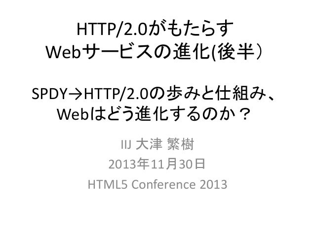 HTTP/2.0がもたらす Webサービスの進化(後半) SPDY→HTTP/2.0の歩みと仕組み、 Webはどう進化するのか? IIJ 大津 繁樹 2013年11月30日 HTML5 Conference 2013