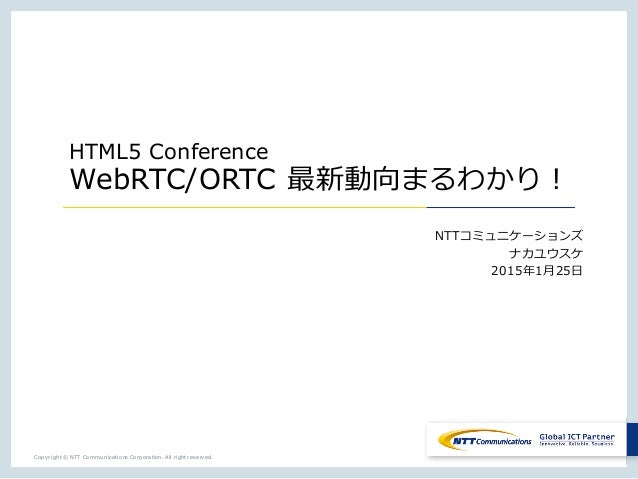 Copyright © NTT Communications Corporation. All right reserved. HTML5 Conference WebRTC/ORTC 最新動向まるわかり! NTTコミュニケーションズ ナカユウ...