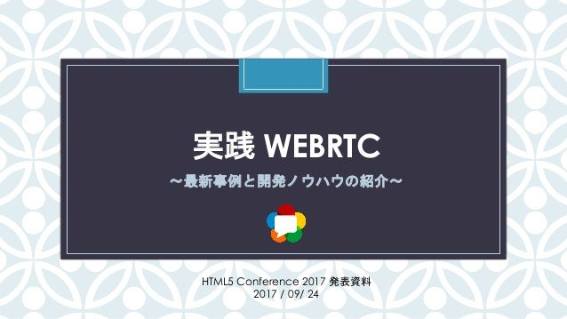 C 実践 WEBRTC 〜最新事例と開発ノウハウの紹介〜 HTML5 Conference 2017 発表資料 2017 / 09/ 24