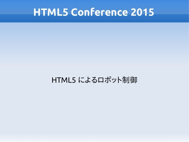 HTML5 Conference 2015 HTML5 によるロボット制御