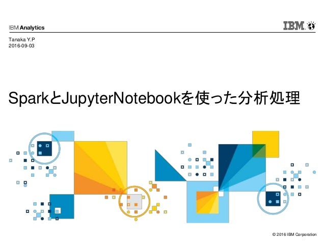 © 2016 IBM Corporation SparkとJupyterNotebookを使った分析処理 Tanaka Y.P 2016-09-03