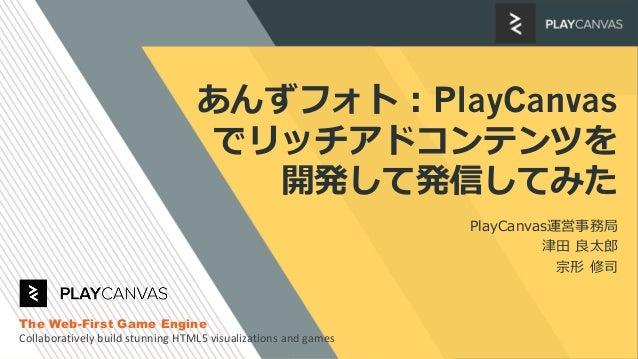 あんずフォト:PlayCanvas でリッチアドコンテンツを 開発して発信してみた PlayCanvas運営事務局 津田 良太郎 宗形 修司 The Web-First Game Engine Collaboratively build stu...
