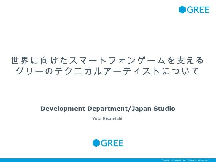 世界に向けたスマートフォンゲームを支える グリーのテクニカルアーティストについて   Development Department/Japan Studio                Yota Hisamichi              ...
