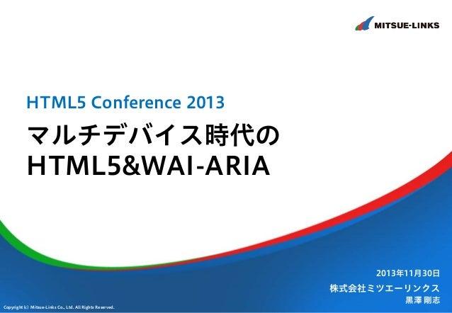 HTML5 Conference 2013  マルチデバイス時代の HTML5&WAI-ARIA  2013年11月30日  株式会社ミツエーリンクス Copyright(c) Mitsue-Links Co., Ltd. All Rights...