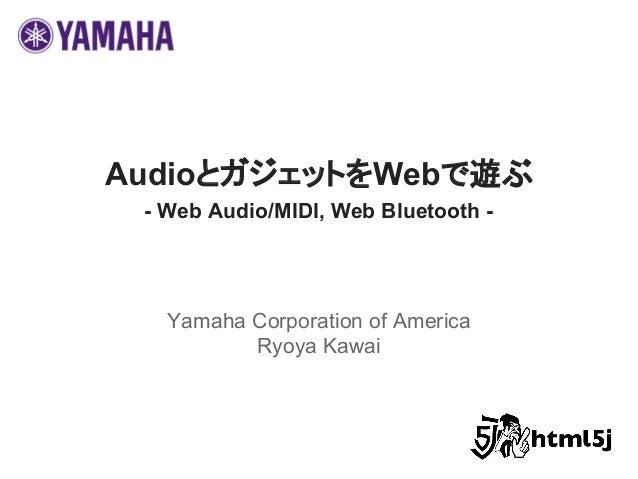 AudioとガジェットをWebで遊ぶ - Web Audio/MIDI, Web Bluetooth - Yamaha Corporation of America Ryoya Kawai