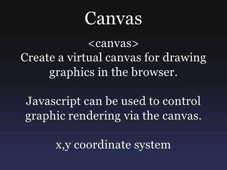 Canvas<br /><canvas> <br />Create a virtual canvas for drawing graphics in the browser. <br />Javascript can be used to co...