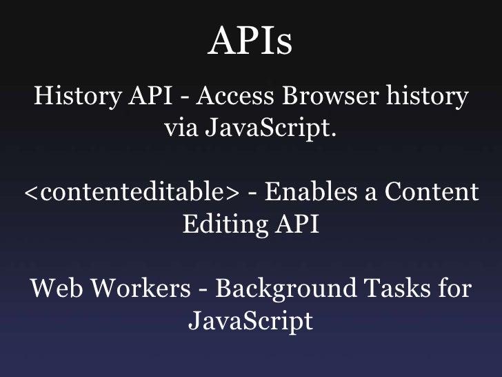 APIs<br />History API - Access Browser history via JavaScript.<br /><contenteditable> - Enables a Content Editing API <br ...