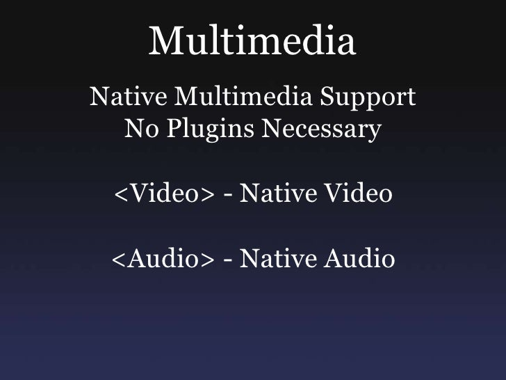 Multimedia<br />Native Multimedia Support  <br />No Plugins Necessary<br /><Video> - Native Video<br /><Audio> - Native Au...