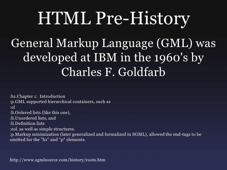 HTML Pre-History<br />General Markup Language (GML) was developed at IBM in the 1960's by <br />Charles F. Goldfarb<br />:...