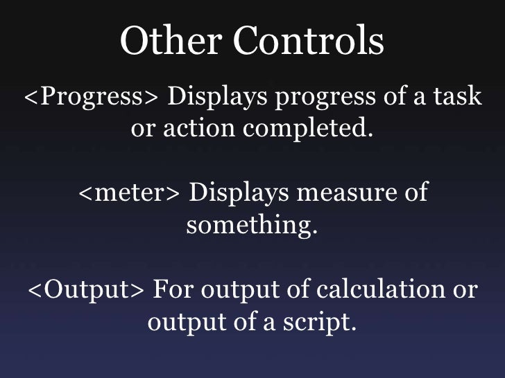 Other Controls<br /><Progress> Displays progress of a task or action completed.<br /><meter> Displays measure of something...