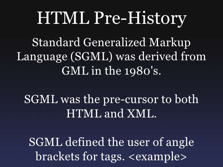 HTML Pre-History<br />Standard Generalized Markup Language (SGML) was derived from GML in the 1980's. <br />SGML was the p...