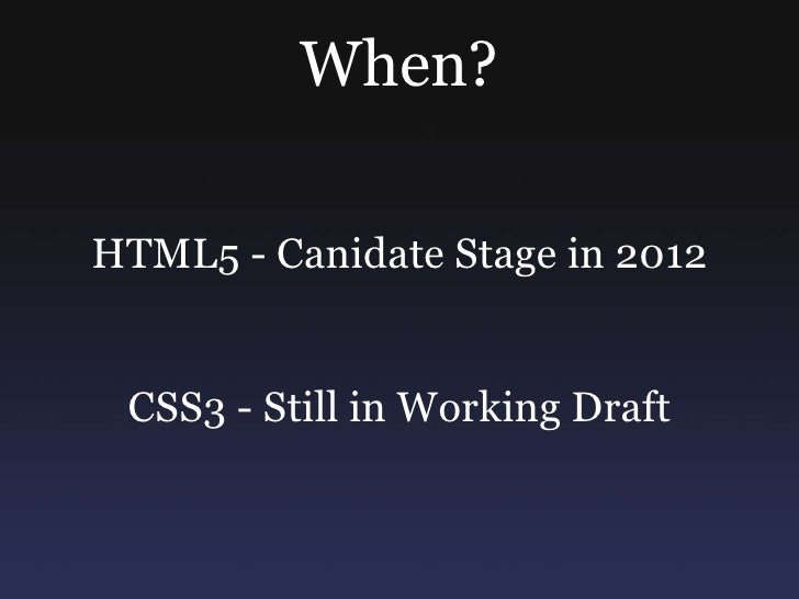 When?<br />HTML5 - Canidate Stage in 2012<br />CSS3 - Still in Working Draft<br />