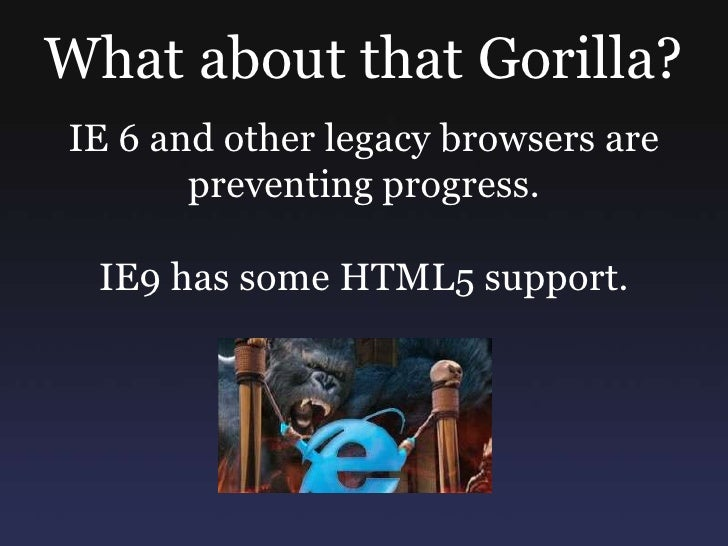 What about that Gorilla?<br />IE 6 and other legacy browsers are preventing progress.<br />IE9 has some HTML5 support.<br />