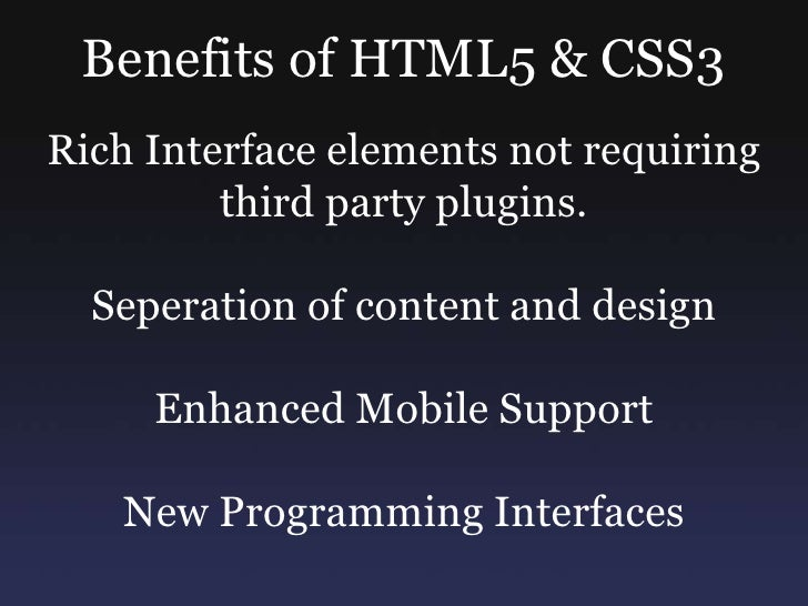 Benefits of HTML5 & CSS3<br />Rich Interface elements not requiring third party plugins.<br />Seperation of content and de...