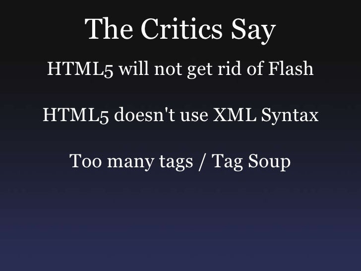 The Critics Say<br />HTML5 will not get rid of Flash<br />HTML5 doesn't use XML Syntax<br />Too many tags / Tag Soup<br />