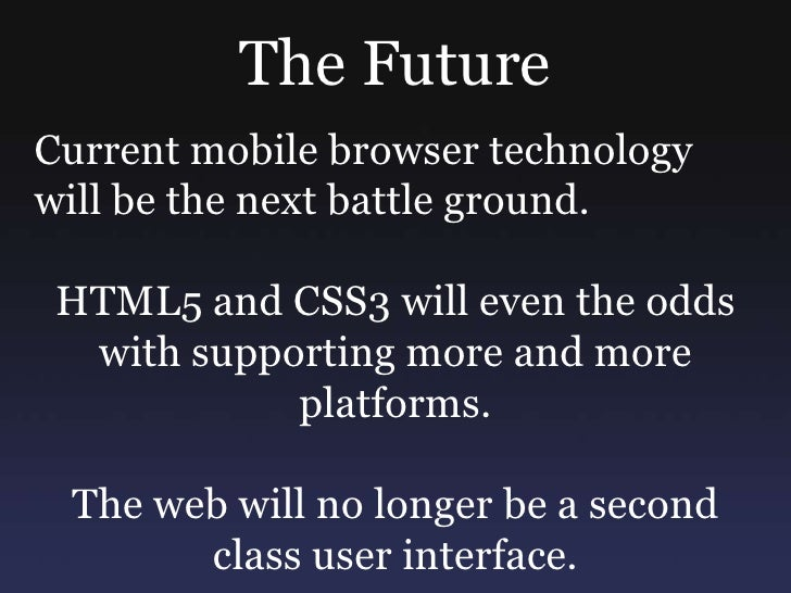 The Future<br />Current mobile browser technology will be the next battle ground.<br />HTML5 and CSS3 will even the odds w...