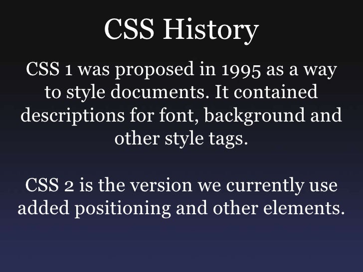 CSS History<br />CSS 1 was proposed in 1995 as a way to style documents. It contained descriptions for font, background an...