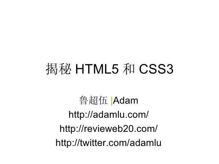 揭秘 HTML5 和 CSS3        鲁超伍 |Adam    http://adamlu.com/  http://revieweb20.com/ http://twitter.com/adamlu