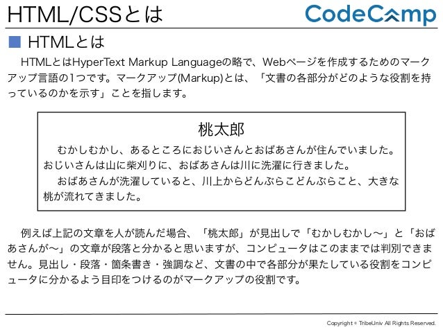 HTML/CSSとは ■ HTMLとは HTMLとはHyperText Markup Languageの略で、Webページを作成するためのマーク アップ言語の1つです。マークアップ(Markup)とは、「文書の各部分がどのような役割を持 ってい...