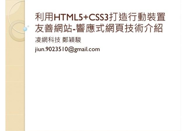利用HTML5+CSS3打造行動裝置 友善網站-響應式網頁技術介紹 凌網科技 鄭穎駿 jiun.9023510@gmail.com
