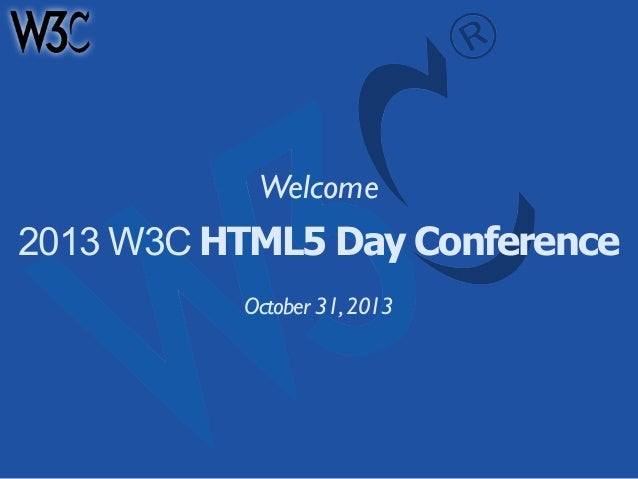 Welcome  2013 W3C HTML5 Day Conference October 31, 2013