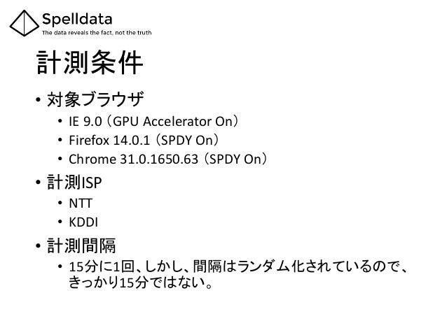 計測条件 • 対象ブラウザ • IE 9.0 (GPU Accelerator On) • Firefox 14.0.1 (SPDY On) • Chrome 31.0.1650.63 (SPDY On) • 計測ISP • NTT • KDD...