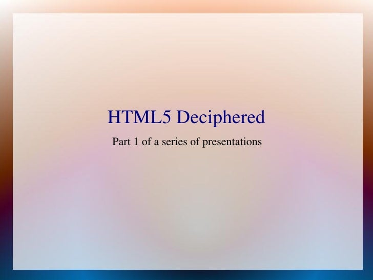 HTML5 DecipheredPart 1 of a series of presentations