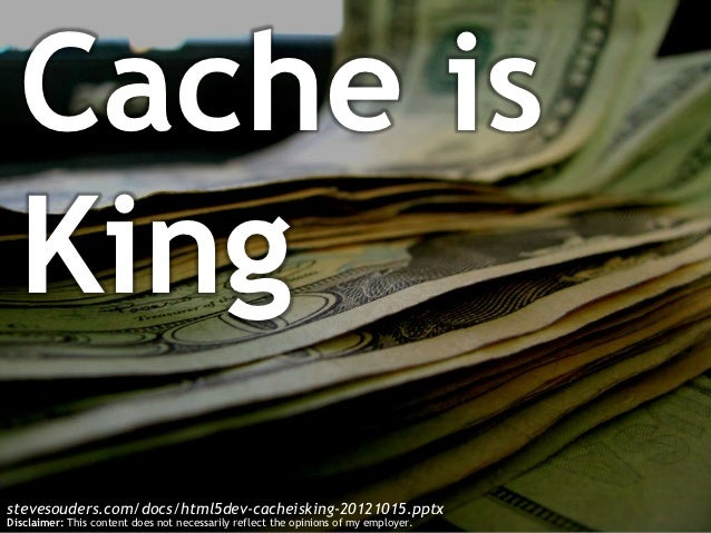 Cache is  Kingstevesouders.com/docs/html5dev-cacheisking-20121015.pptxDisclaimer: This content does not necessarily reflec...