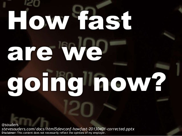 How fast   are we   going now?@soudersstevesouders.com/docs/html5devconf-howfast-20130401-corrected.pptxDisclaimer: This c...