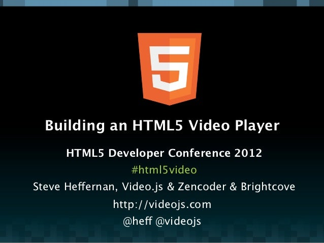 Building an HTML5 Video Player      HTML5 Developer Conference 2012                  #html5videoSteve Heffernan, Video.js ...