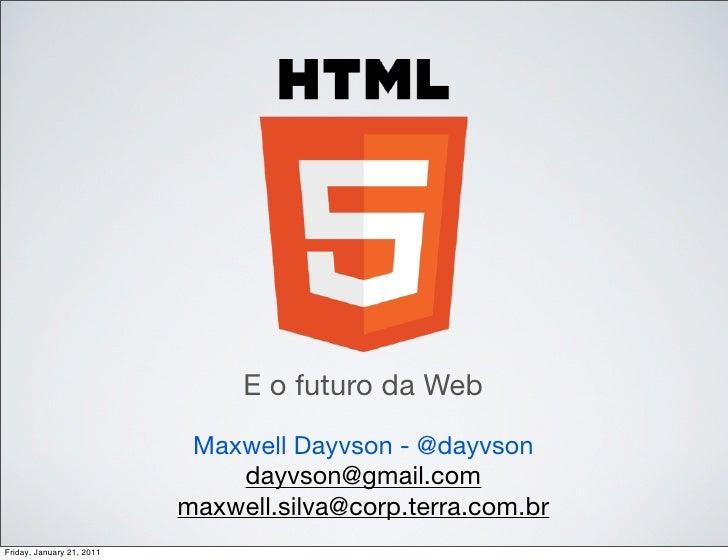 E o futuro da Web                            Maxwell Dayvson - @dayvson                               dayvson@gmail.com   ...