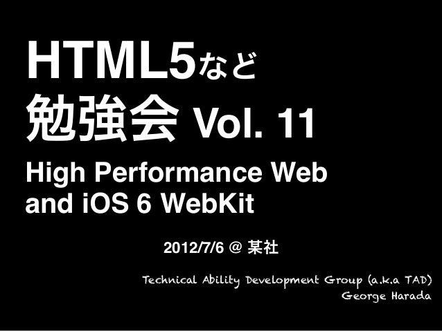 HTML5など勉強会 Vol. 11High Performance Weband iOS 6 WebKit2012/7/6 @ 某社Technical Ability Development Group (a.k.a TAD)George H...