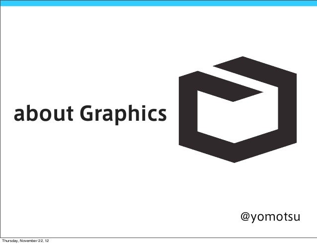 about Graphics                            @yomotsuThursday, November 22, 12