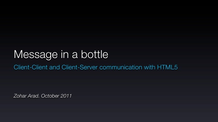 Message in a bottleClient-Client and Client-Server communication with HTML5Zohar Arad. October 2011