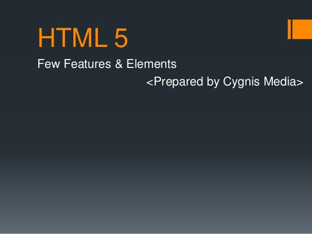 HTML 5 Few Features & Elements <Prepared by Cygnis Media>