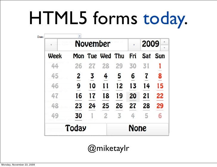 HTML5 forms today.                                 @miketaylr Monday, November 23, 2009
