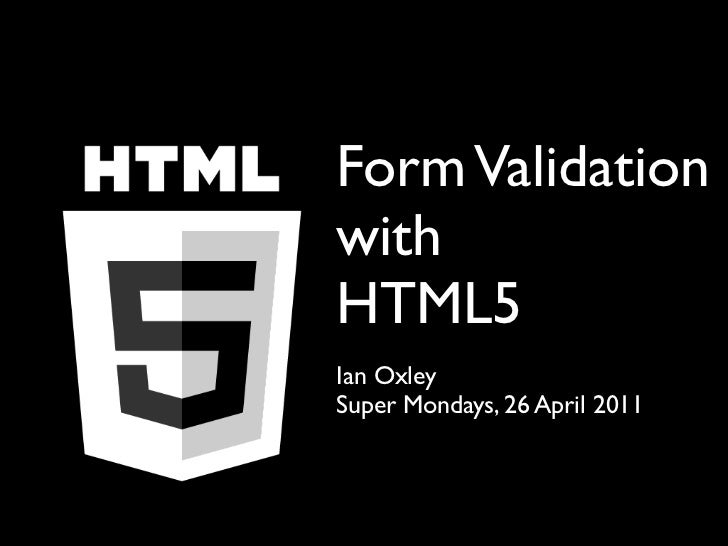 Form ValidationwithHTML5Ian OxleySuper Mondays, 26 April 2011