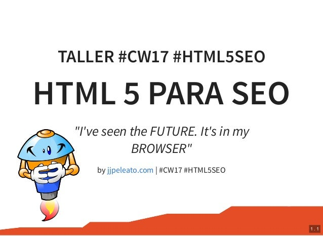 "TALLER #CW17 #HTML5SEO HTML 5 PARA SEO by | #CW17 #HTML5SEO ""I've seen the FUTURE. It's in my BROWSER"" jjpeleato.com 1 . 1"