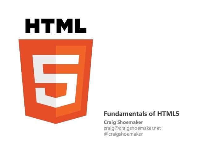 Fundamentals of HTML5Craig Shoemakercraig@craigshoemaker.net@craigshoemaker