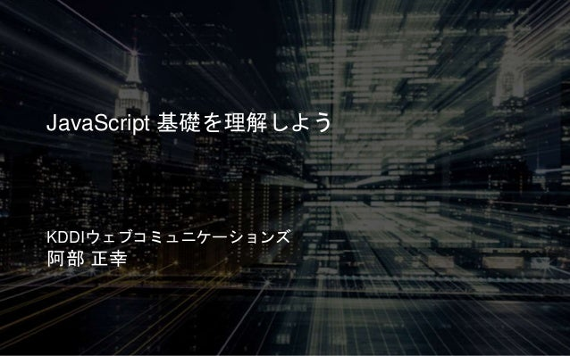 JavaScript 基礎を理解しよう KDDIウェブコミュニケーションズ 阿部 正幸
