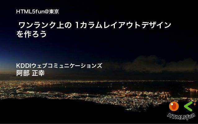 HTML5fun@東京 ワンランク上の 1カラムレイアウトデザイン を作ろう KDDIウェブコミュニケーションズ 阿部 正幸