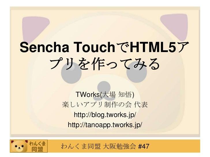 Sencha TouchでHTML5ア   プリを作ってみる        TWorks(大場 知悟)    楽しいアプリ制作の会 代表       http://blog.tworks.jp/     http://tanoapp.twork...